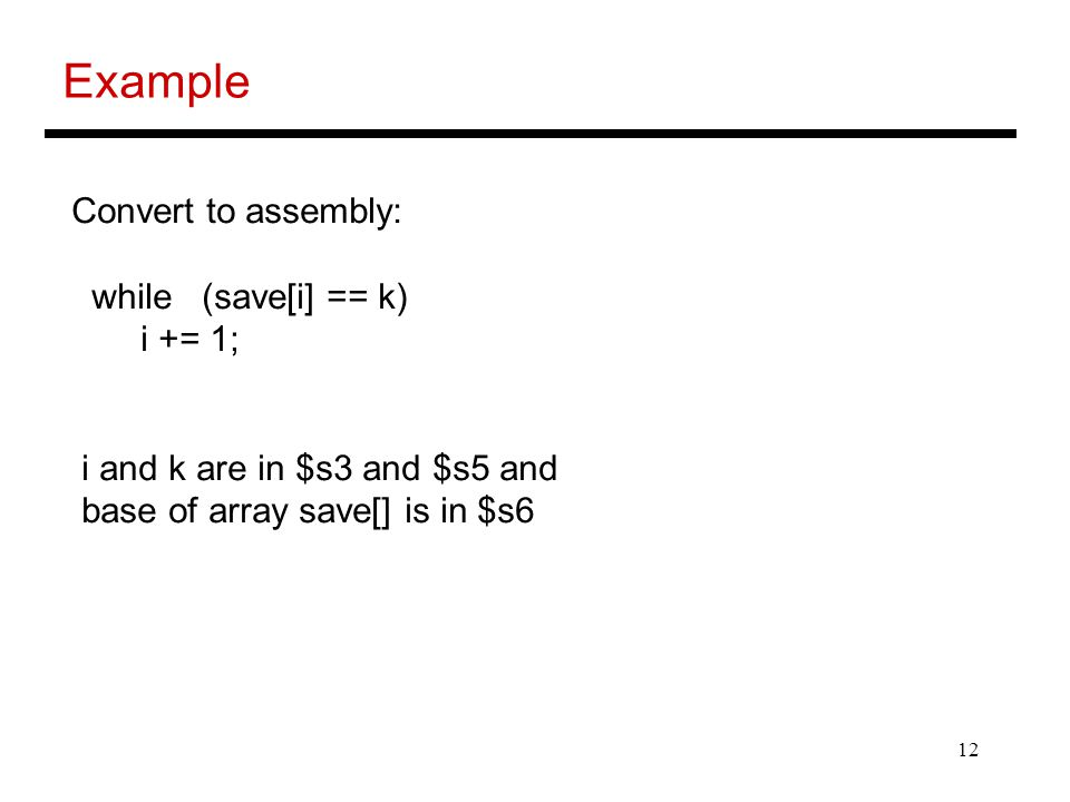 Example Convert to assembly: while (save[i] == k) i += 1;